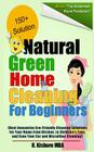 Natural Green Home Cleaning For Beginners: Best Innovative Eco-Friendly Cleaning Solutions for Your Home from Kitchen, to Children's Toys, and Even Yo Cover Image