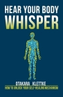 Hear Your Body Whisper: How to Unlock Your Self-Healing Mechanism Cover Image