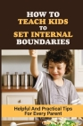 How To Teach Kids To Set Internal Boundaries: Helpful And Practical Tips For Every Parent: How To Explain Respect To A Child Cover Image