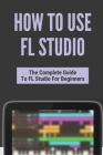 How To Use FL Studio: The Complete Guide To FL Studio For Beginners: Fl Studio Tutorial Download Cover Image