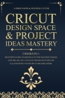 Cricut Design Space & Project Ideas Mastery - 2 Books in 1: Beginner's Guide To Master A Cutting Machine (Maker, Explore Air, Joy). Coach Playbook Wit Cover Image