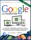 Google Classroom: 2020 edition: A step-by-step professional guide for teachers and students. Learn everything you need to know to use go Cover Image