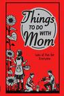 Things to Do with Mom: Lots of Fun for Everyone Cover Image