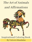 The Art of Animals and Affirmations Inspirational Coloring Book By Univers Mandalas: Mandala coloring book for adults: Meditation, Relaxation & Stress Cover Image
