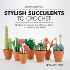 Stylish Succulents to Crochet: 15 colourful cactuses and other pot plants to make for your home Cover Image