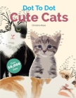 Dot To Dot Cute Cats: Adorable Anti-Stress Images and Scenes to Complete and Colour Cover Image