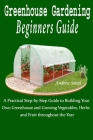 Greenhouse Gardening Beginners Guide: A Practical Step-by-Step Guide to Building Your Own Greenhouse and Growing Vegetables, Herbs and Fruit throughou Cover Image