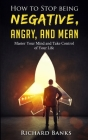 How to Stop Being Negative, Angry, and Mean: Master Your Mind and Take Control of Your Life Cover Image