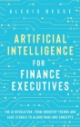 Artificial Intelligence for Finance Executives: The AI revolution, from industry trends and case studies to algorithms and concepts Cover Image