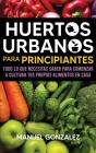 Huertos urbanos para principiantes: Todo lo que necesitas saber para comenzar a cultivar tus propios alimentos en casa Cover Image