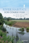 River Habitats for Coarse Fish: How Fish Use Rivers and How We Can Help Them! Cover Image