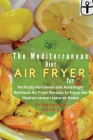 Mediterranean Diet Air Fryer Cookbook for Two: Perfectly Portioned and Amazingly Delicious Air Fryer Recipes to Enjoy the Mediterranean taste at Home Cover Image