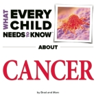 What Every Child Needs to Know about Cancer (What Every Child Needs to Know About...) Cover Image