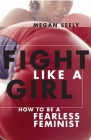 Fight Like a Girl: How to Be a Fearless Feminist Cover Image