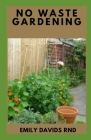 No Waste Gardening: Low-Maintenance, Sustainable, Attractive Alternatives for Your Yard Cover Image