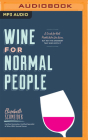 Wine for Normal People: A Guide for Real People Who Like Wine, But Not the Snobbery That Goes with It Cover Image