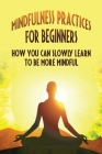 Mindfulness Practices For Beginners: How You Can Slowly Learn To Be More Mindful: How Mediatation Improves Physical And Emotional Health Cover Image