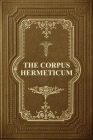 The Corpus Hermeticum: Initiation Into Hermetics, The Hermetica Of Hermes Trismegistus Cover Image