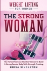 Weight Lifting For Women: THE STRONG WOMAN -The Perfect Workout Plan For Women To Build A Strong Female Body With Strength Training Cover Image