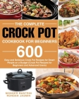 The Complete Crock Pot Cookbook for Beginners: 600 Easy and Delicious Crock Pot Recipes for Smart People on a Budget (Crock Pot Recipes for Beginners Cover Image