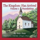 The Kingdom Has Arrived Volume 1: Foundations: Snippets from a Wild Ride - A Prayer, A Poem, A Prophecy Cover Image