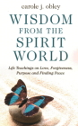 Wisdom from the Spirit World: Life Teachings on Love, Forgiveness, Purpose and Finding Peace Cover Image