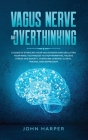 Vagus Nerve and Overthinking: A Guide to Stimulate Your Vagus Nerve and Declutter Your Mind. Techniques to Stop Worrying, Relieve Stress and Anxiety Cover Image