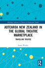 Aotearoa New Zealand in the Global Theatre Marketplace: Travelling Theatre (Routledge Advances in Theatre & Performance Studies) Cover Image