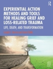 Experiential Action Methods and Tools for Healing Grief and Loss-Related Trauma: Life, Death, and Transformation Cover Image