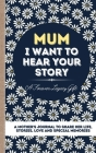 Mum, I Want To Hear Your Story: A Mother's Journal To Share Her Life, Stories, Love And Special Memories Cover Image