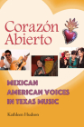 Corazón Abierto: Mexican American Voices in Texas Music (John and Robin Dickson Series in Texas Music, sponsored by the Center for Texas Music History, Texas State University) Cover Image