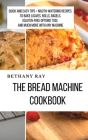 The Bread Machine Cookbook: Quick and Easy Tips + Mouth-Watering Recipes to bake loaves, rolls, bagels (Gluten-Free Options too), and Much More Wi Cover Image