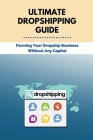 Ultimate Dropshipping Guide: Forming Your Dropship Business Without Any Capital: Dropshipping 101 Cover Image