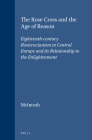 The Rose Cross and the Age of Reason: Eighteenth-Century Rosicrucianism in Central Europe and Its Relationship to the Enlightenment (Brill's Studies in Intellectual History #29) Cover Image