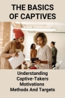 The Basics Of Captives: Understanding Captive-Takers Motivations, Methods And Targets: Using Captive Insurance Companies Guidelines Cover Image