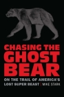 Chasing the Ghost Bear: On the Trail of America's Lost Super Beast Cover Image