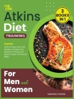 The Atkins Diet Training for Men and Women [3 in 1]: Explore Tens of Tasty Low-Carb Recipes, Choose Your Optimal Training and Build a Super Functional Cover Image