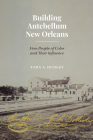 Building Antebellum New Orleans: Free People of Color and Their Influence (Lateral Exchanges: Architecture, Urban Development, and Transnational Practices) Cover Image