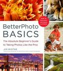 BetterPhoto Basics: The Absolute Beginner's Guide to Taking Photos Like a Pro Cover Image