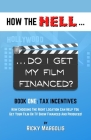 HOW THE HELL... Do I Get My Film Financed?: Book One: TAX INCENTIVES: How Choosing The Right Location Can Help You Get Your Film Or TV Show Financed A Cover Image