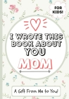 I Wrote This Book About You Mom: A Child's Fill in The Blank Gift Book For Their Special Mom - Perfect for Kid's - 7 x 10 inch Cover Image