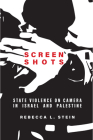 Screen Shots: State Violence on Camera in Israel and Palestine (Stanford Studies in Middle Eastern and Islamic Societies and) Cover Image