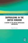 Shipbuilding in the United Kingdom: A History of the British Shipbuilders Corporation (Routledge Studies in the Economics of Business and Industry) Cover Image