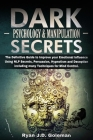 Dark Psychology and Manipulation Secrets: The Definitive Guide to Improve your Emotional Influence Using NLP Secrets, Persuasion, Hypnotism and Decept Cover Image
