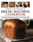 The Ultimate Bread Machine Cookbook: The Complete Practical Guide to Using Your Bread Machine, with 150 Step-By-Step Recipes and Techniques Shown in M Cover Image
