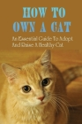 How To Own A Cat: An Essential Guide To Adopt And Raise A Healthy Cat: The Complete Guide To Raising A Kitten Cover Image