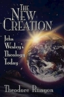 The New Creation: John Wesley's Theology Today Cover Image