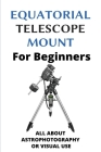 Equatorial Telescope Mount For Beginners: All About Astrophotography Or Visual Use: Astrophotography Settings Cover Image