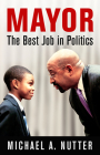 Mayor: The Best Job in Politics (City in the Twenty-First Century) Cover Image