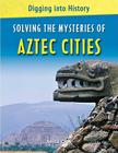 Solving the Mysteries of Aztec Cities (Digging Into History) Cover Image